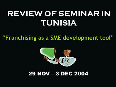 "REVIEW OF SEMINAR IN TUNISIA ""Franchising as a SME development tool"" 29 NOV – 3 DEC 2004."