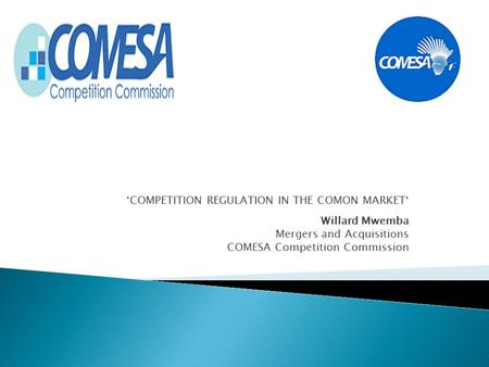 'COMPETITION REGULATION IN THE COMON MARKET' Willard Mwemba Mergers and Acquisitions COMESA Competition Commission.