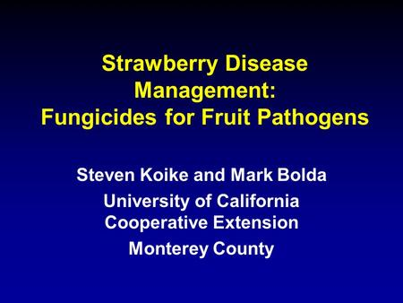 Strawberry Disease Management: Fungicides for Fruit Pathogens Steven Koike and Mark Bolda University of California Cooperative Extension Monterey County.