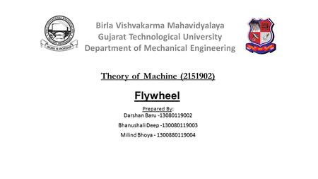 Flywheel Darshan Baru -13080119002 Prepared By: Darshan Baru -13080119002 Bhanushali Deep -130080119003 Milind Bhoya - 1300880119004 Theory of Machine.