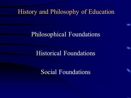 History and Philosophy of Education Philosophical Foundations Historical Foundations Social Foundations.