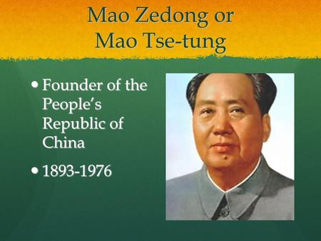 Mao Zedong or Mao Tse-tung Founder of the People's Republic of China Founder of the People's Republic of China 1893-1976 1893-1976.