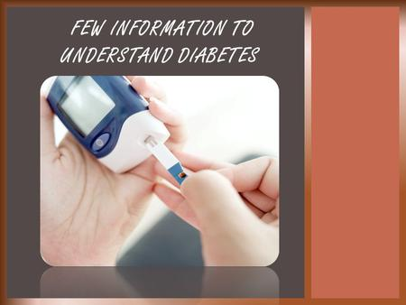 FEW INFORMATION TO UNDERSTAND DIABETES.  What is Diabetes? What are the statistics?  What are the different types of Diabetes?  What are the symptoms?