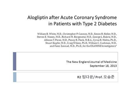 Alogliptin after Acute Coronary Syndrome in Patients with Type 2 Diabetes William B. White, M.D., Christopher P. Cannon, M.D., Simon R. Heller, M.D., Steven.