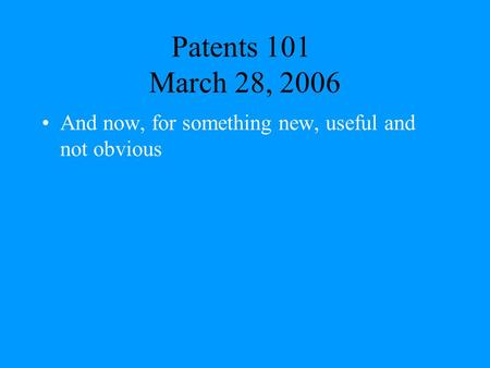 Patents 101 March 28, 2006 And now, for something new, useful and not obvious.
