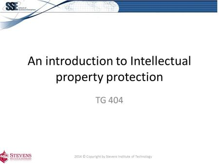 An introduction to Intellectual property protection TG 404 2014 © Copyright by Stevens Institute of Technology.