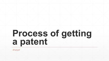 Process of getting a patent -Inolyst. Contents ▪ What can be patented? ▪ Getting started with patent filing ▪ Step 1: Patent Search ▪ Step 2: Patent Drafting.
