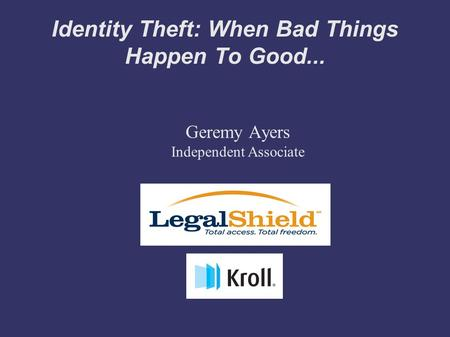 Identity Theft: When Bad Things Happen To Good... Geremy Ayers Independent Associate.