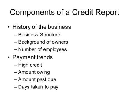 Components of a Credit Report History of the business –Business Structure –Background of owners –Number of employees Payment trends –High credit –Amount.