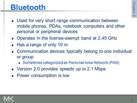 1 Chapter 2 Bluetooth Used for very short range communication between mobile phones, PDAs, notebook computers and other personal or peripheral devices.