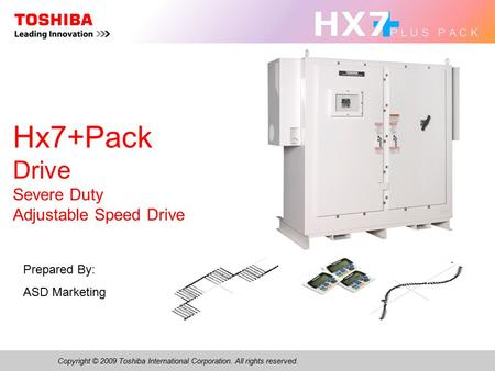 Copyright © 2009 Toshiba International Corporation. All rights reserved. Hx7+Pack Drive Severe Duty Adjustable Speed Drive Prepared By: ASD Marketing.