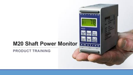 M20 Shaft Power Monitor PRODUCT TRAINING. Topics 1.What is an M20 Shaft Power Monitor 2.How does it measure Shaft HP 3.Benefits of Shaft Power measurement.