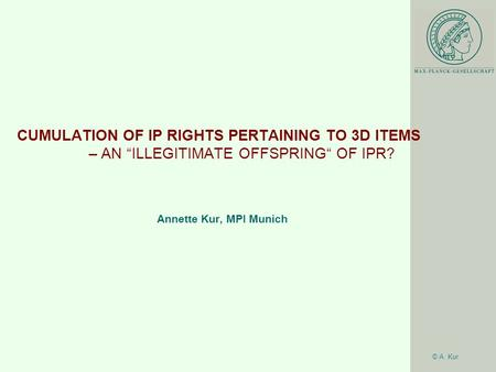 "© A. Kur CUMULATION OF IP RIGHTS PERTAINING TO 3D ITEMS – AN ""ILLEGITIMATE OFFSPRING"" OF IPR? Annette Kur, MPI Munich."