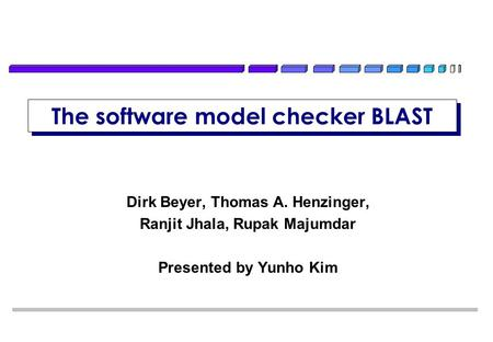 The software model checker BLAST Dirk Beyer, Thomas A. Henzinger, Ranjit Jhala, Rupak Majumdar Presented by Yunho Kim TexPoint fonts used in EMF. Read.