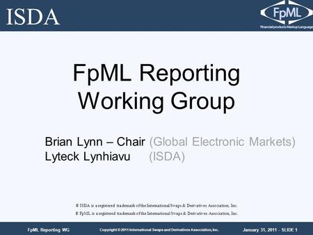 January 31, 2011 - SLIDE 1 Copyright © 2011 International Swaps and Derivatives Association, Inc. FpML Reporting WG FpML Reporting Working Group ® ISDA.