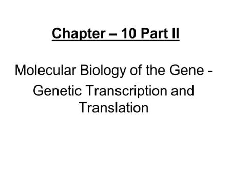 Chapter – 10 Part II Molecular Biology of the Gene - Genetic Transcription and Translation.