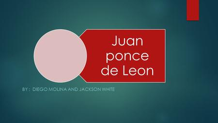 Juan ponce de Leon BY : DIEGO MOLINA AND JACKSON WHITE.