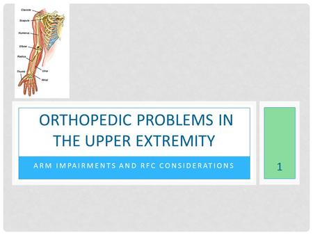 ARM IMPAIRMENTS AND RFC CONSIDERATIONS ORTHOPEDIC PROBLEMS IN THE UPPER EXTREMITY 1.