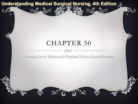Understanding Medical Surgical Nursing, 4th Edition CHAPTER 50 Nursing Care of Patients with Peripheral Nervous System Disorders.