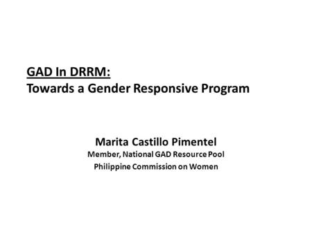 GAD In DRRM: Towards a Gender Responsive Program Marita Castillo Pimentel Member, National GAD Resource Pool Philippine Commission on Women.