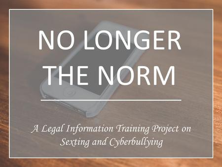 NO LONGER THE NORM A Legal Information Training Project on Sexting and Cyberbullying.