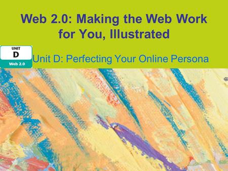 Web 2.0: Making the Web Work for You, Illustrated Unit D: Perfecting Your Online Persona.