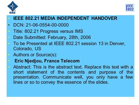 IEEE 802.21 MEDIA INDEPENDENT HANDOVER DCN: 21-06-0554-00-0000 Title: 802.21 Progress versus IMS Date Submitted: February, 28th, 2006 To be Presented at.
