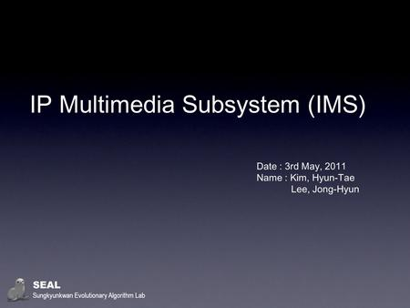 IP Multimedia Subsystem (IMS) Date : 3rd May, 2011 Name : Kim, Hyun-Tae Lee, Jong-Hyun SEAL Sungkyunkwan Evolutionary Algorithm Lab.
