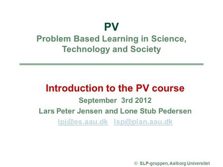 Introduction to the PV course September 3rd 2012 Lars Peter Jensen and Lone Stub Pedersen  © SLP-gruppen,