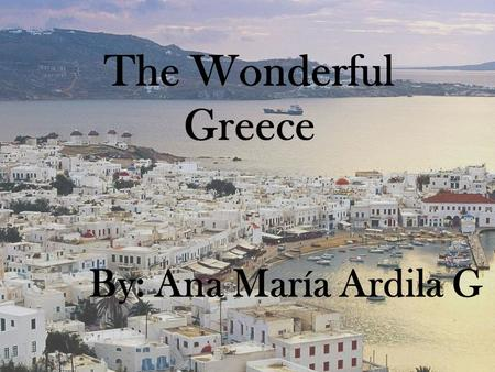 The Wonderful Greece By: Ana María Ardila G. Greece today is a small country in southestern Europe. The population is approximately nine million, and.