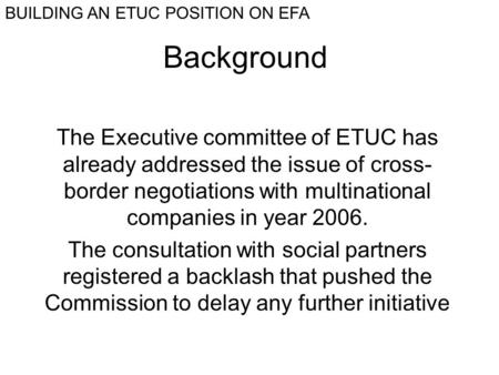 Background The Executive committee of ETUC has already addressed the issue of cross- border negotiations with multinational companies in year 2006. The.