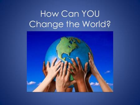 How Can YOU Change the World?. You can build houses.