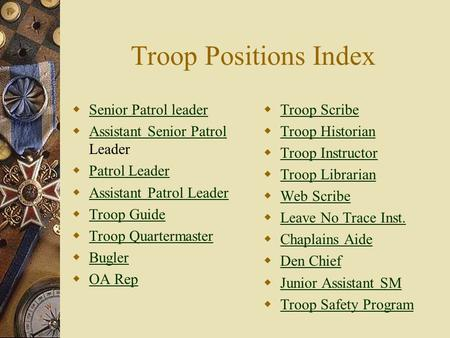 Troop Positions Index  Senior Patrol leader Senior Patrol leader  Assistant Senior Patrol Leader Assistant Senior Patrol  Patrol Leader Patrol Leader.