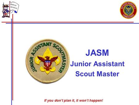 If you don't plan it, it won't happen! JASM Junior Assistant Scout Master.