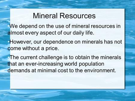 Mineral Resources We depend on the use of mineral resources in almost every aspect of our daily life. However, our dependence on minerals has not come.