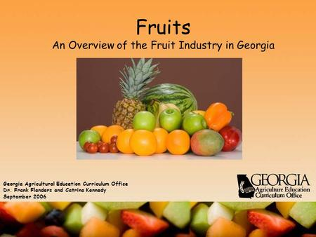 Fruits An Overview of the Fruit Industry in Georgia Georgia Agricultural Education Curriculum Office Dr. Frank Flanders and Catrina Kennedy September 2006.