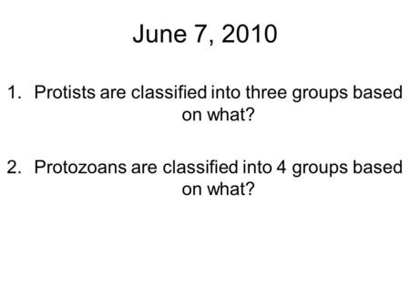 June 7, 2010 1.Protists are classified into three groups based on what? 2.Protozoans are classified into 4 groups based on what?