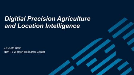 Digitial Precision Agriculture and Location Intelligence Levente Klein IBM TJ Watson Research Center.