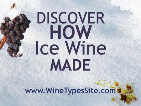 Ice wine is a dessert wine – a sweet wine made from grapes frozen on their vine in their natural environment.