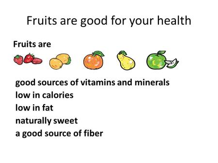 Fruits are good for your health Fruits are good sources of vitamins and minerals low in calories low in fat naturally sweet a good source of fiber.