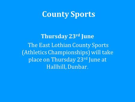 County Sports Thursday 23 rd June The East Lothian County Sports (Athletics Championships) will take place on Thursday 23 rd June at Hallhill, Dunbar.