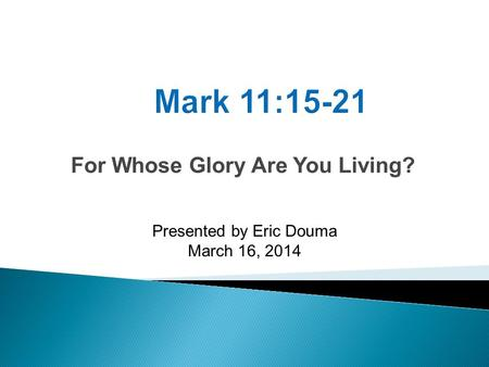 For Whose Glory Are You Living? Presented by Eric Douma March 16, 2014.