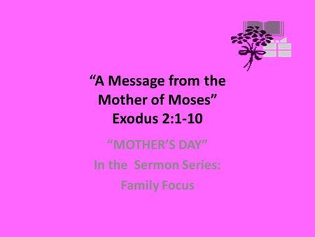 """A Message from the Mother of Moses"" Exodus 2:1-10 ""MOTHER'S DAY"" In the Sermon Series: Family Focus."