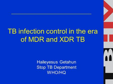 TB infection control in the era of MDR and XDR TB Haileyesus Getahun Stop TB Department WHO/HQ.