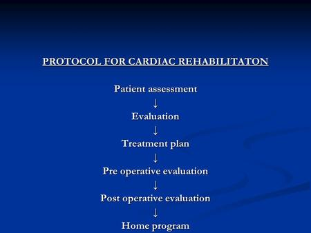PROTOCOL FOR CARDIAC REHABILITATON Patient assessment ↓Evaluation↓ Treatment plan ↓ Pre operative evaluation ↓ Post operative evaluation ↓ Home program.