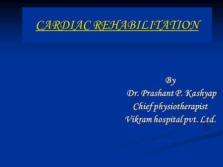 CARDIAC REHABILITATION By Dr. Prashant P. Kashyap Dr. Prashant P. Kashyap Chief physiotherapist Vikram hospital pvt. Ltd.
