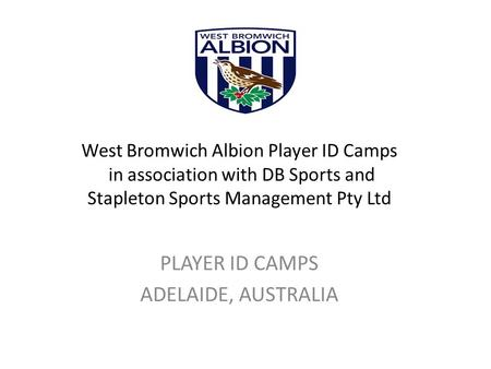West Bromwich Albion Player ID Camps in association with DB Sports and Stapleton Sports Management Pty Ltd PLAYER ID CAMPS ADELAIDE, AUSTRALIA.