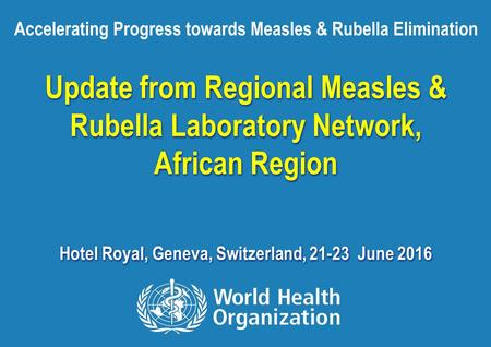 Accelerating progress towards MR elimination, 2016 1 |1 | Update from Regional Measles & Rubella Laboratory Network, African Region Hotel Royal, Geneva,