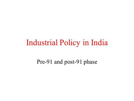Industrial Policy <strong>in</strong> India Pre-91 and post-91 phase.
