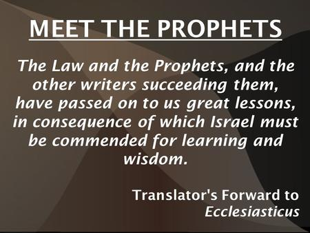 MEET THE PROPHETS The Law and the Prophets, and the other writers succeeding them, have passed on to us great lessons, in consequence of which Israel must.